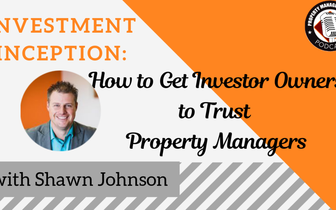 Investment Inception: How to Get Investor Owners to Trust Property Managers, with guest Shawn Johnson